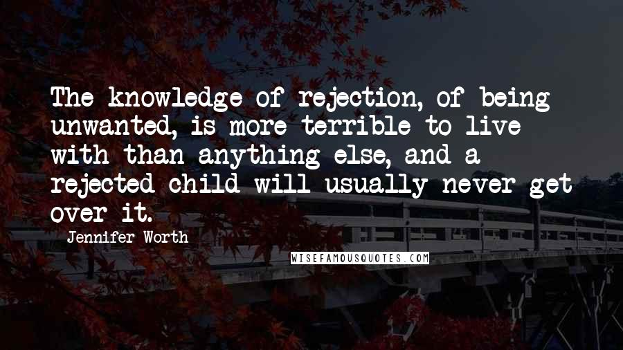 Jennifer Worth quotes: The knowledge of rejection, of being unwanted, is more terrible to live with than anything else, and a rejected child will usually never get over it.