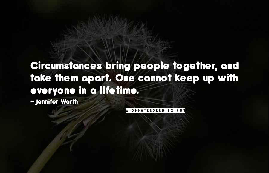 Jennifer Worth quotes: Circumstances bring people together, and take them apart. One cannot keep up with everyone in a lifetime.