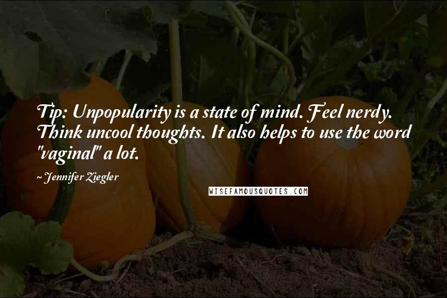 "Jennifer Ziegler quotes: Tip: Unpopularity is a state of mind. Feel nerdy. Think uncool thoughts. It also helps to use the word ""vaginal"" a lot."