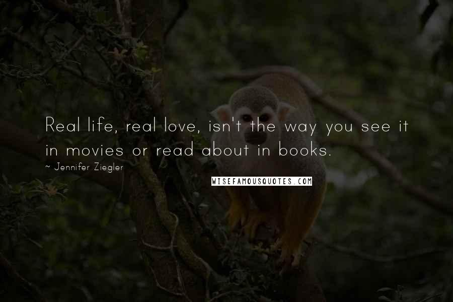 Jennifer Ziegler quotes: Real life, real love, isn't the way you see it in movies or read about in books.