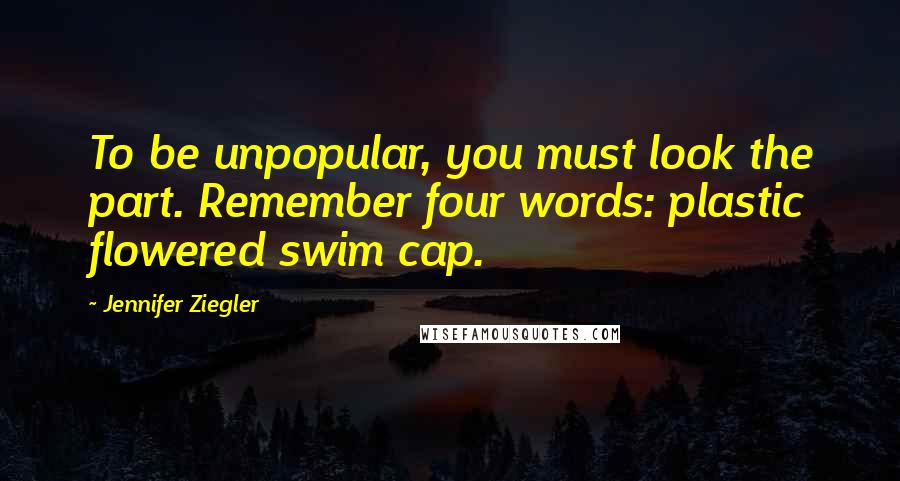 Jennifer Ziegler quotes: To be unpopular, you must look the part. Remember four words: plastic flowered swim cap.
