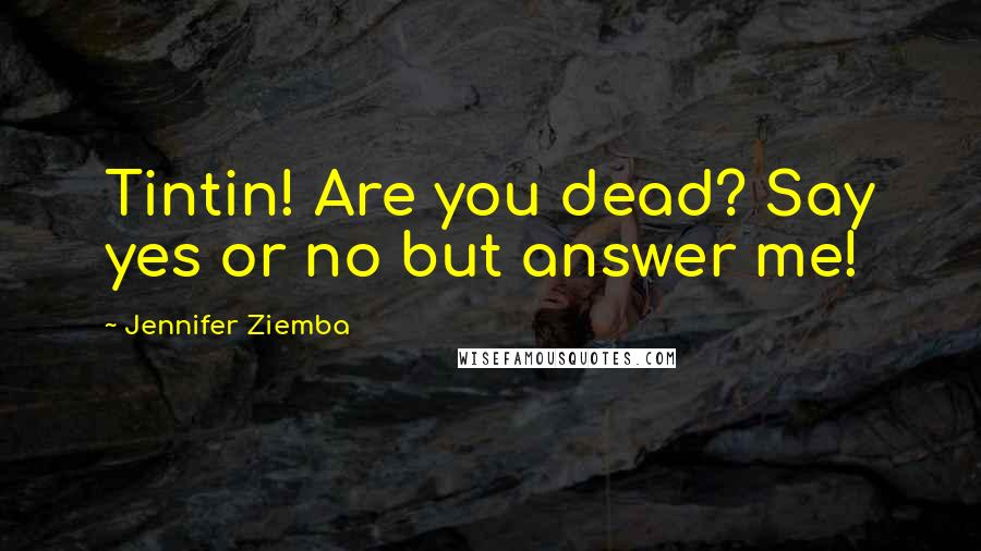 Jennifer Ziemba quotes: Tintin! Are you dead? Say yes or no but answer me!