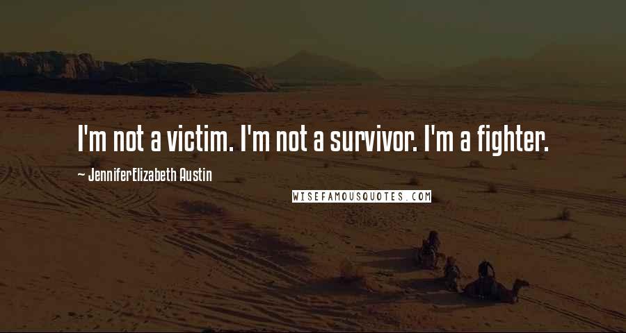 JenniferElizabeth Austin quotes: I'm not a victim. I'm not a survivor. I'm a fighter.
