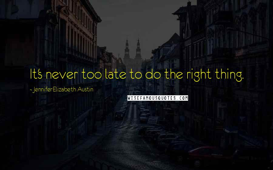 JenniferElizabeth Austin quotes: It's never too late to do the right thing.