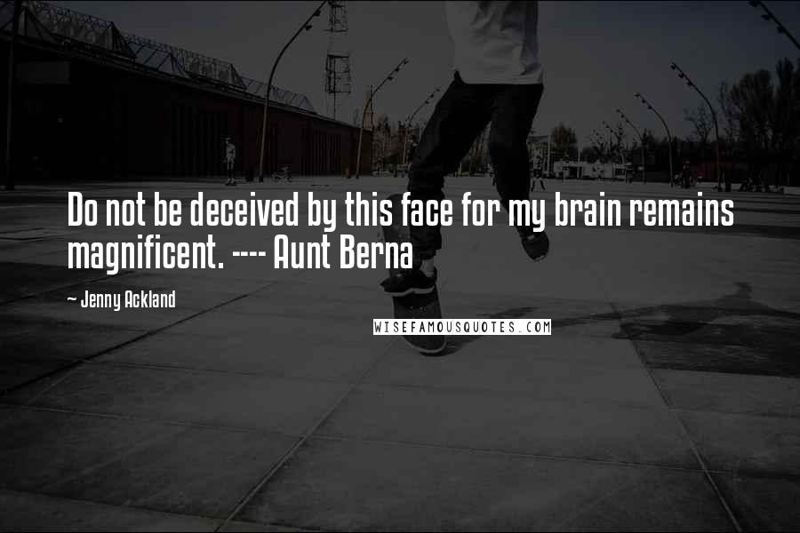 Jenny Ackland quotes: Do not be deceived by this face for my brain remains magnificent. ---- Aunt Berna