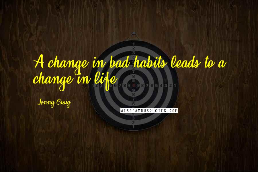 Jenny Craig quotes: A change in bad habits leads to a change in life.