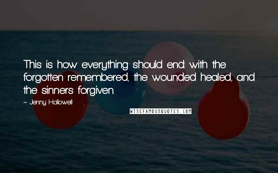 Jenny Hollowell quotes: This is how everything should end: with the forgotten remembered, the wounded healed, and the sinners forgiven.