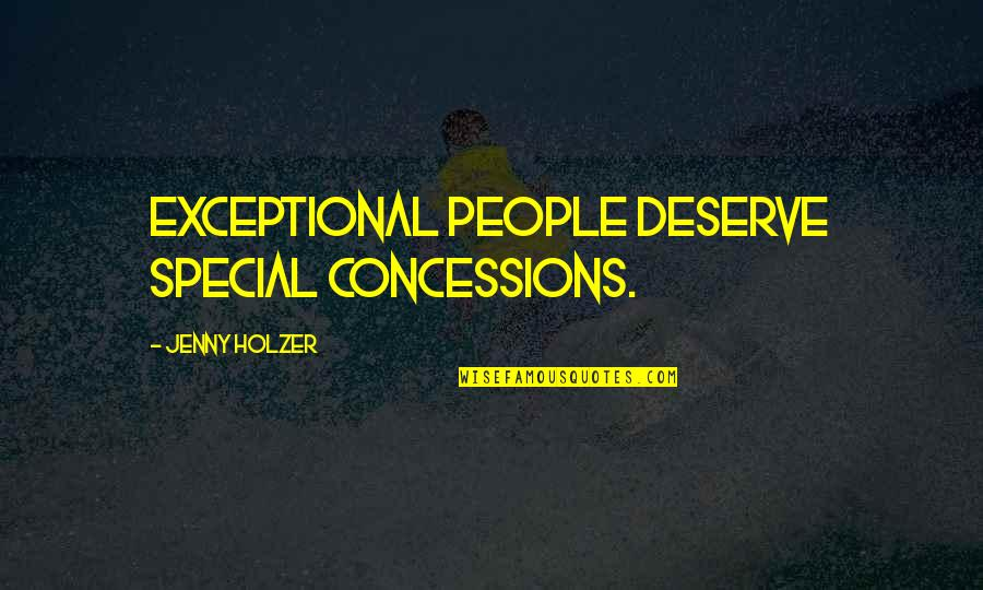 Jenny Holzer Quotes By Jenny Holzer: Exceptional people deserve special concessions.