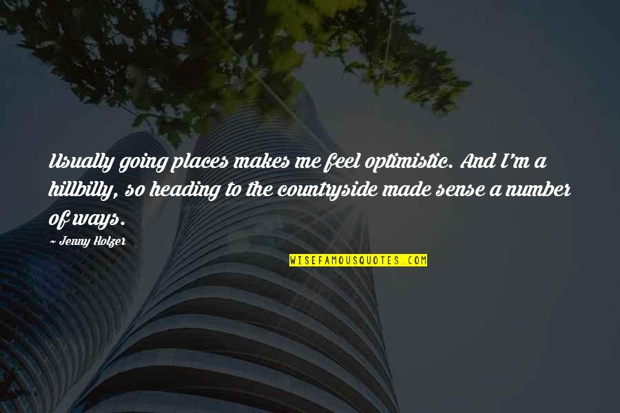 Jenny Holzer Quotes By Jenny Holzer: Usually going places makes me feel optimistic. And