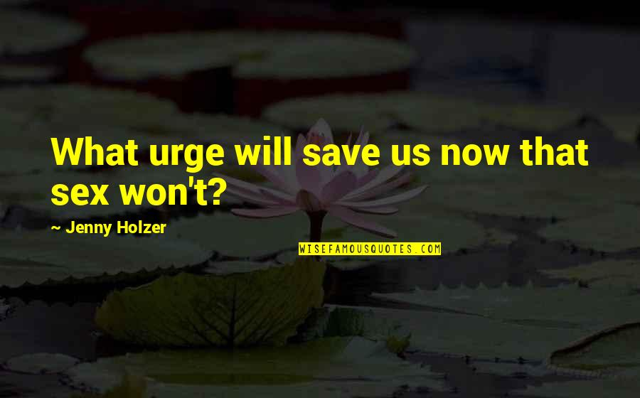 Jenny Holzer Quotes By Jenny Holzer: What urge will save us now that sex