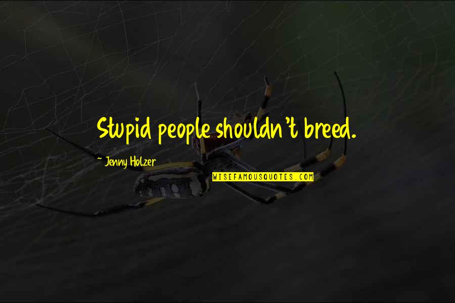 Jenny Holzer Quotes By Jenny Holzer: Stupid people shouldn't breed.