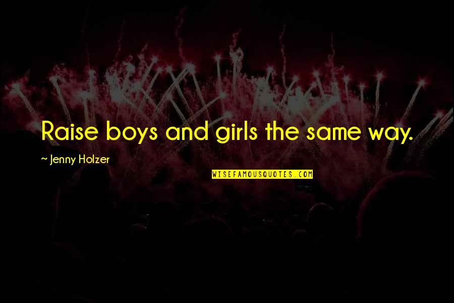 Jenny Holzer Quotes By Jenny Holzer: Raise boys and girls the same way.