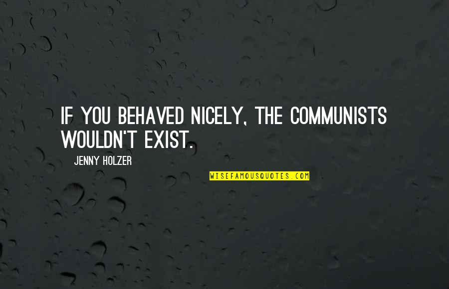 Jenny Holzer Quotes By Jenny Holzer: If you behaved nicely, the communists wouldn't exist.