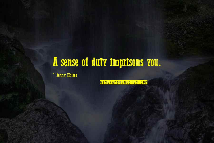 Jenny Holzer Quotes By Jenny Holzer: A sense of duty imprisons you.