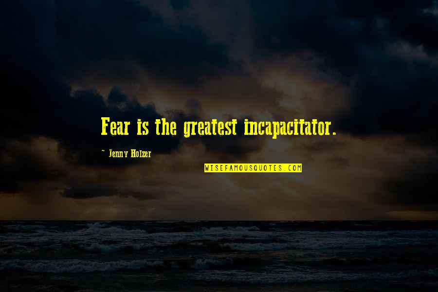 Jenny Holzer Quotes By Jenny Holzer: Fear is the greatest incapacitator.