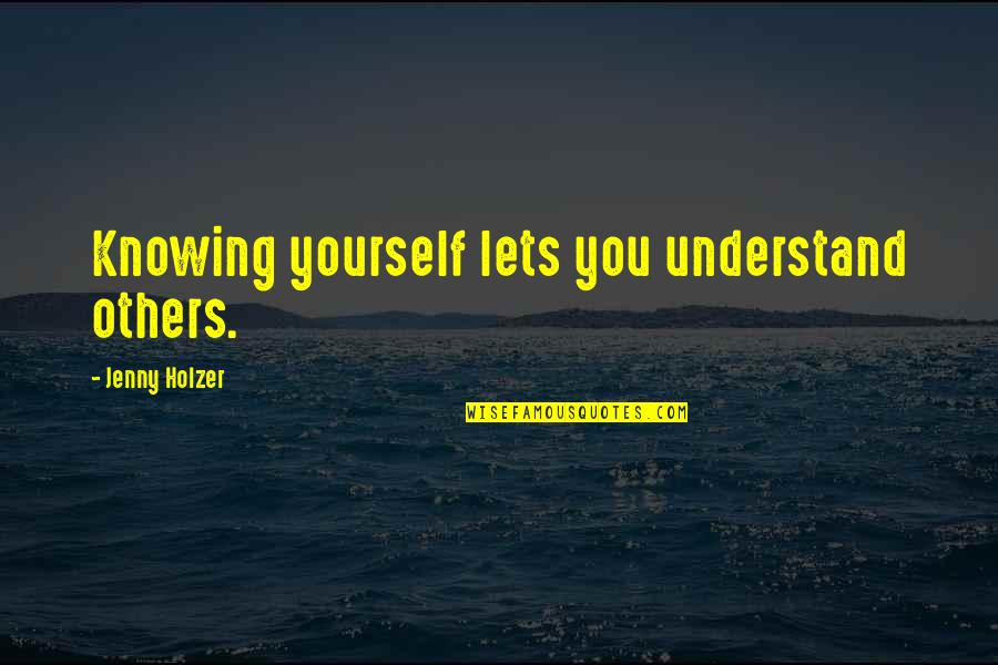 Jenny Holzer Quotes By Jenny Holzer: Knowing yourself lets you understand others.
