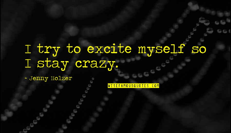 Jenny Holzer Quotes By Jenny Holzer: I try to excite myself so I stay