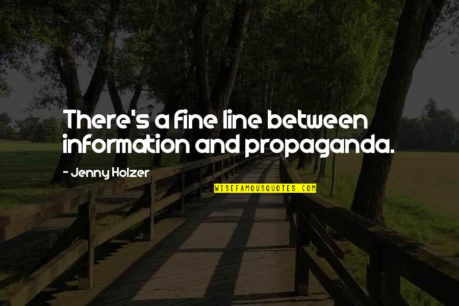 Jenny Holzer Quotes By Jenny Holzer: There's a fine line between information and propaganda.