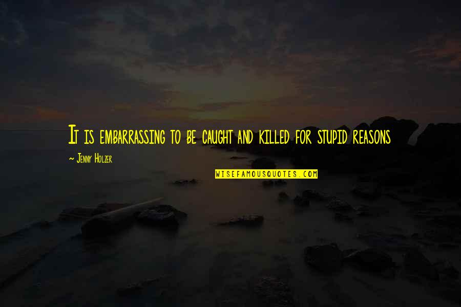 Jenny Holzer Quotes By Jenny Holzer: It is embarrassing to be caught and killed