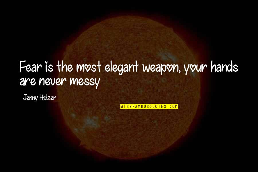 Jenny Holzer Quotes By Jenny Holzer: Fear is the most elegant weapon, your hands