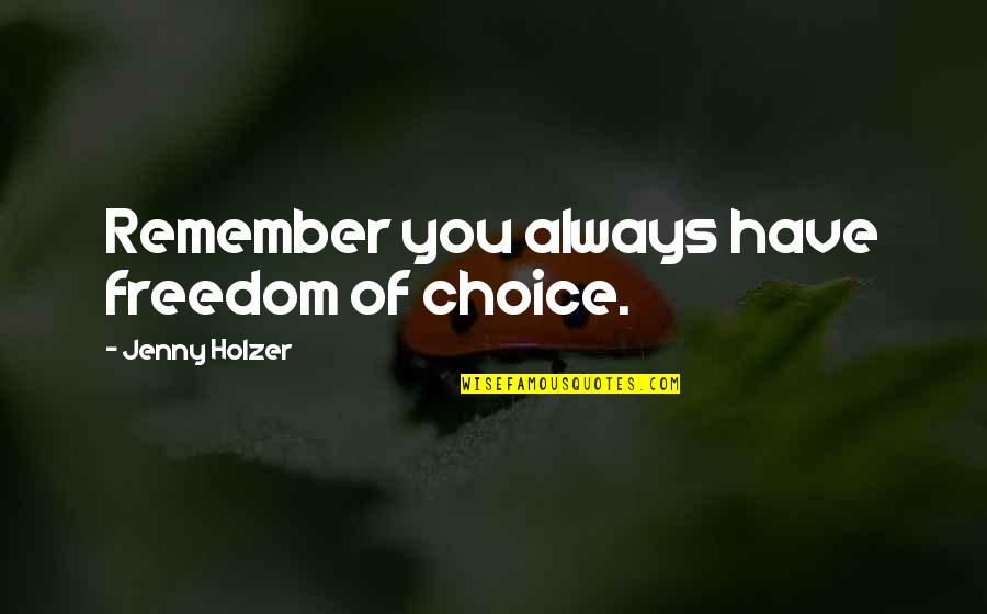Jenny Holzer Quotes By Jenny Holzer: Remember you always have freedom of choice.
