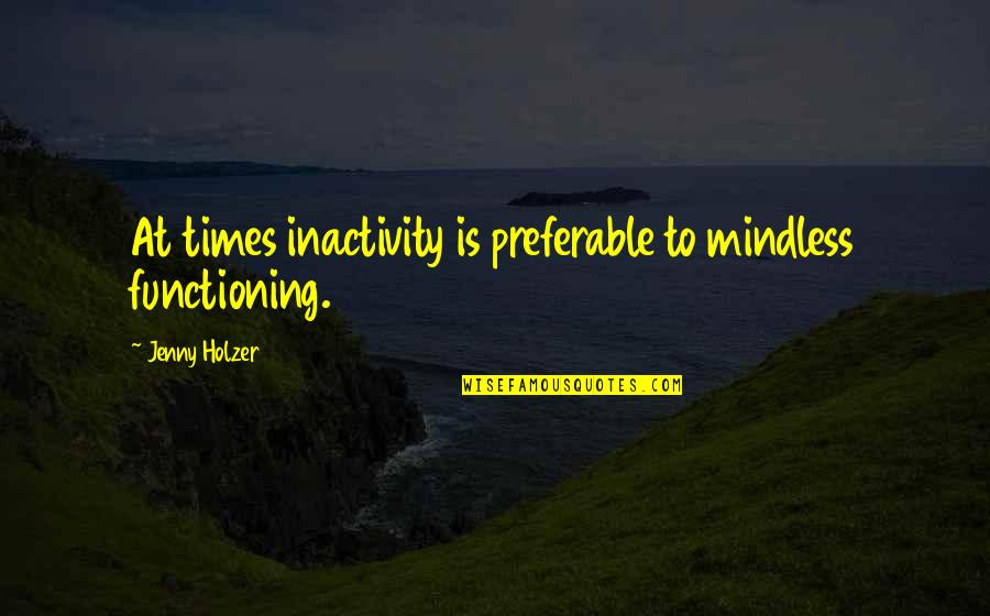Jenny Holzer Quotes By Jenny Holzer: At times inactivity is preferable to mindless functioning.
