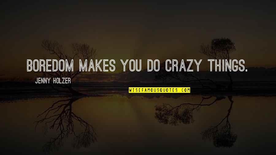 Jenny Holzer Quotes By Jenny Holzer: Boredom makes you do crazy things.