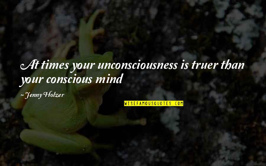 Jenny Holzer Quotes By Jenny Holzer: At times your unconsciousness is truer than your