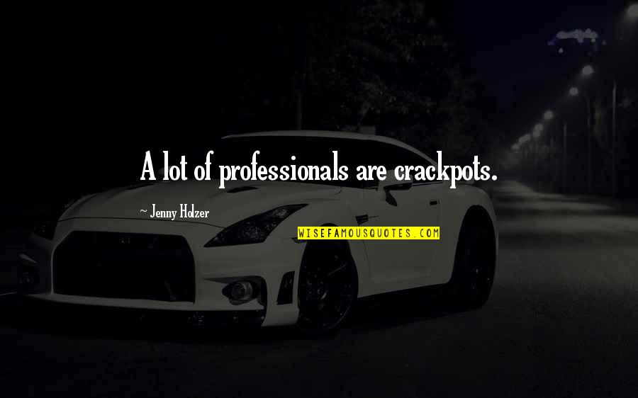 Jenny Holzer Quotes By Jenny Holzer: A lot of professionals are crackpots.