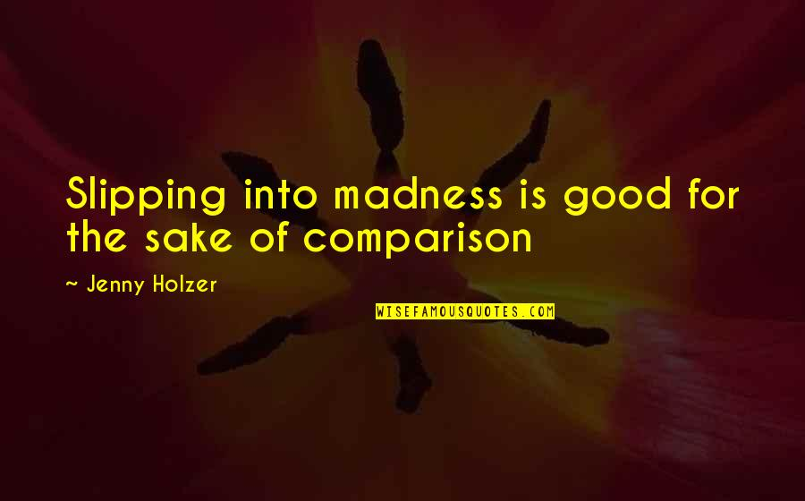 Jenny Holzer Quotes By Jenny Holzer: Slipping into madness is good for the sake