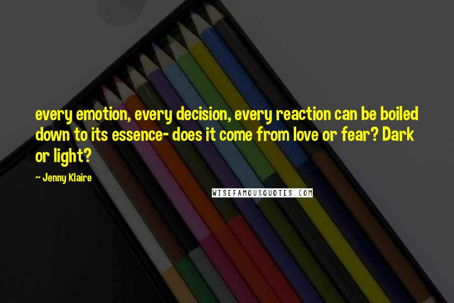 Jenny Klaire quotes: every emotion, every decision, every reaction can be boiled down to its essence- does it come from love or fear? Dark or light?