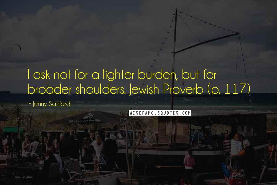 Jenny Sanford quotes: I ask not for a lighter burden, but for broader shoulders. Jewish Proverb (p. 117)