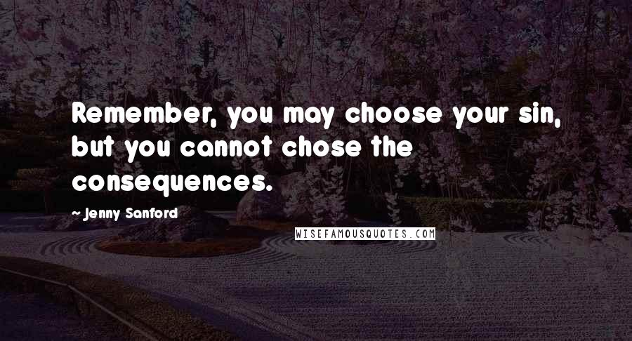 Jenny Sanford quotes: Remember, you may choose your sin, but you cannot chose the consequences.
