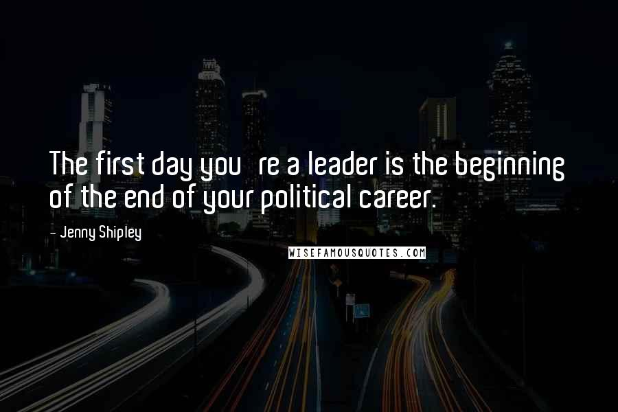 Jenny Shipley quotes: The first day you're a leader is the beginning of the end of your political career.