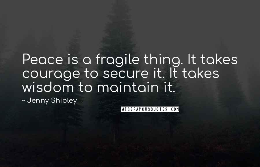 Jenny Shipley quotes: Peace is a fragile thing. It takes courage to secure it. It takes wisdom to maintain it.