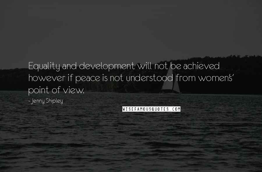 Jenny Shipley quotes: Equality and development will not be achieved however if peace is not understood from women's' point of view.