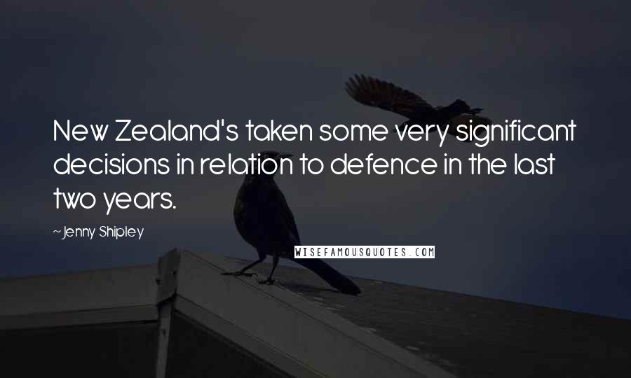 Jenny Shipley quotes: New Zealand's taken some very significant decisions in relation to defence in the last two years.
