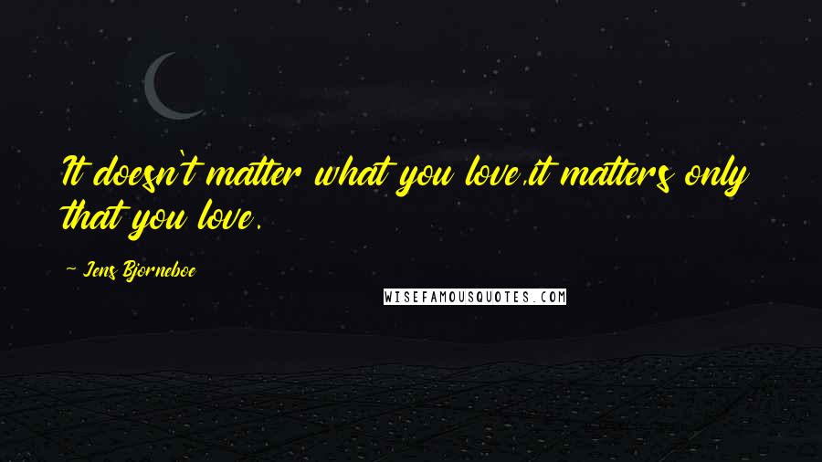 Jens Bjorneboe quotes: It doesn't matter what you love,it matters only that you love.