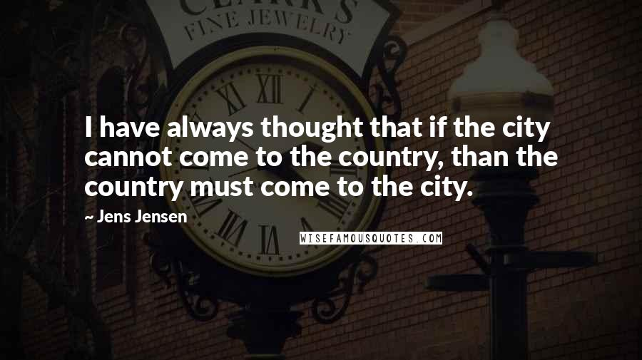 Jens Jensen quotes: I have always thought that if the city cannot come to the country, than the country must come to the city.