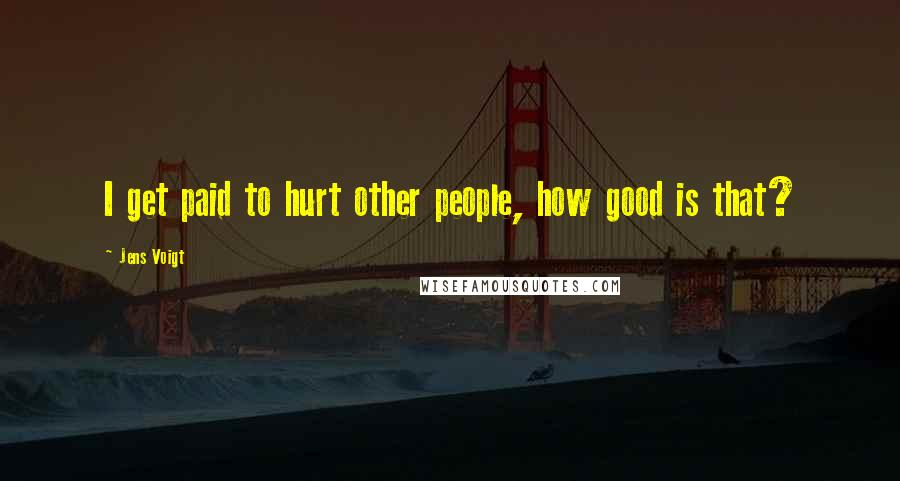 Jens Voigt quotes: I get paid to hurt other people, how good is that?