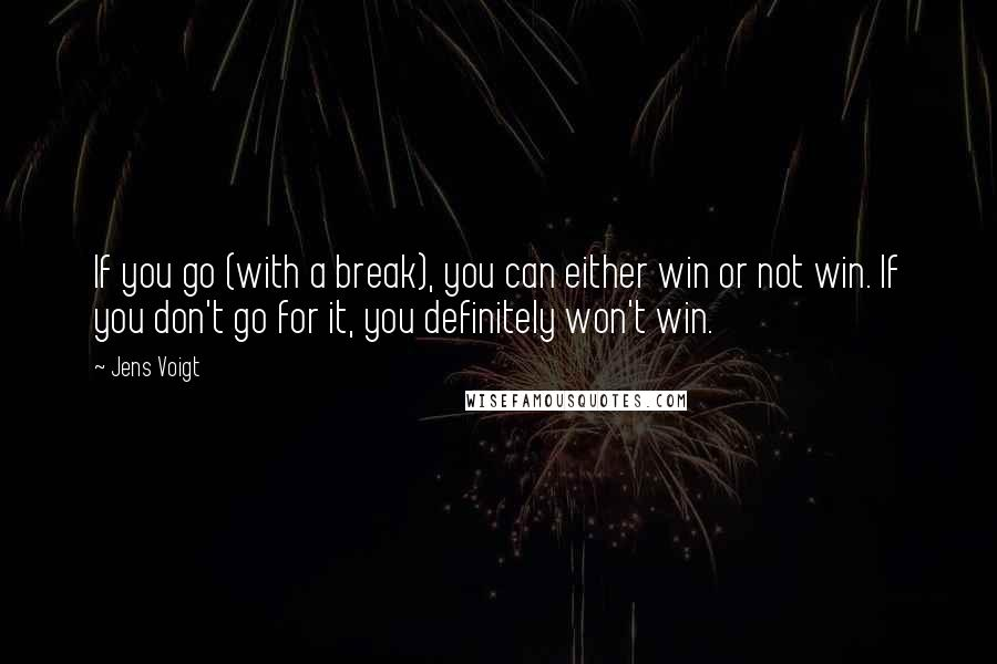 Jens Voigt quotes: If you go (with a break), you can either win or not win. If you don't go for it, you definitely won't win.