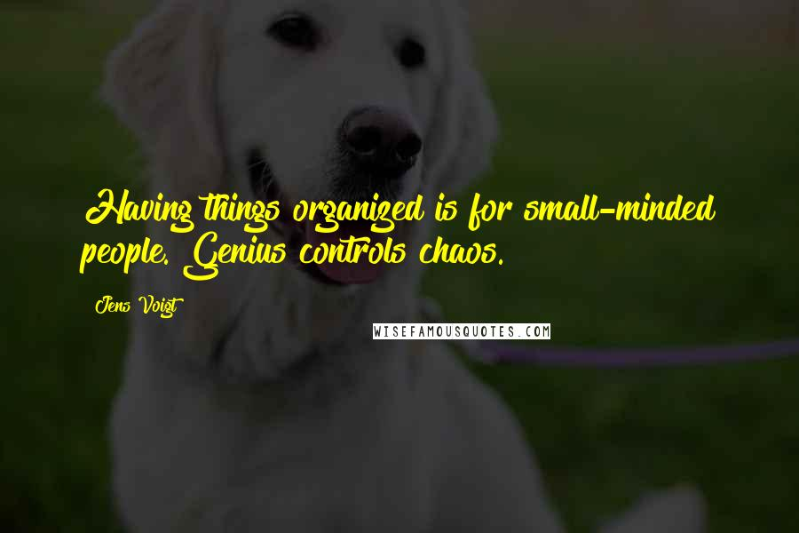 Jens Voigt quotes: Having things organized is for small-minded people. Genius controls chaos.