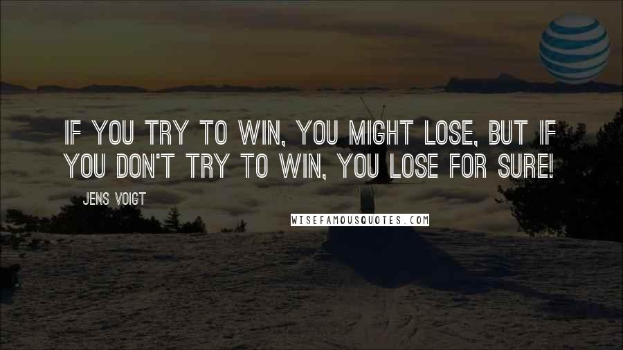 Jens Voigt quotes: If you try to win, you might lose, but if you don't try to win, you lose for sure!