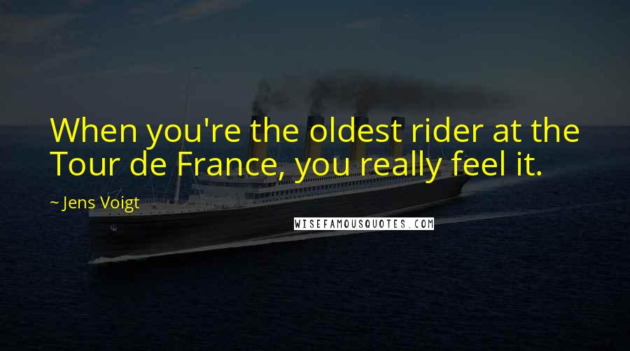 Jens Voigt quotes: When you're the oldest rider at the Tour de France, you really feel it.