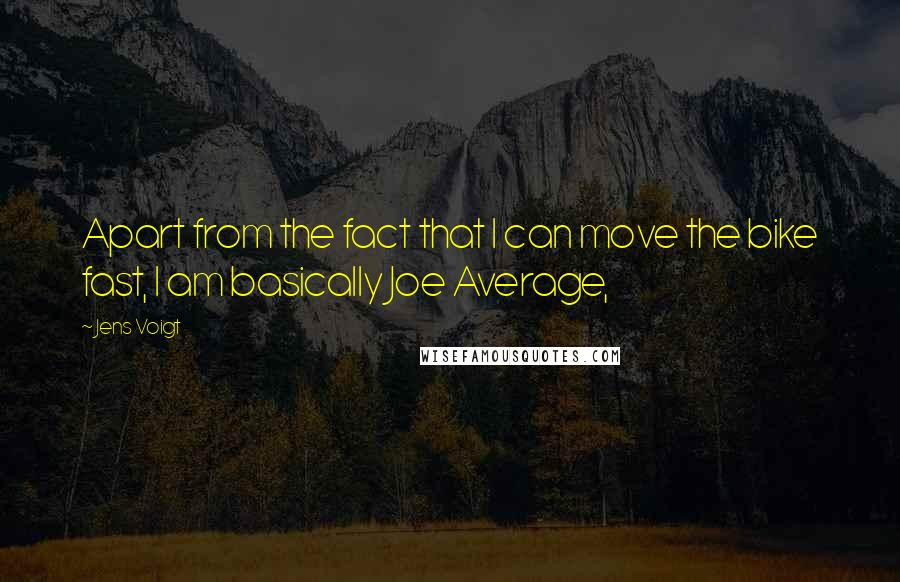 Jens Voigt quotes: Apart from the fact that I can move the bike fast, I am basically Joe Average,