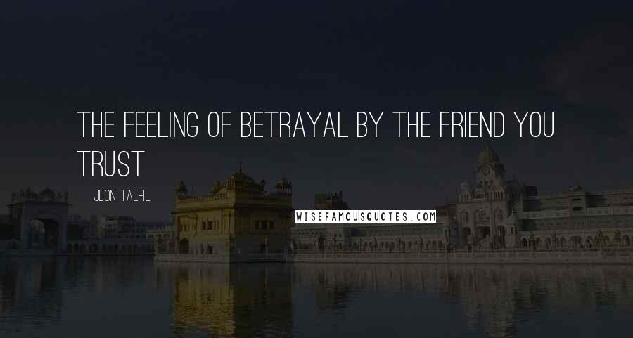 Jeon Tae-il quotes: The feeling of betrayal by the friend you trust