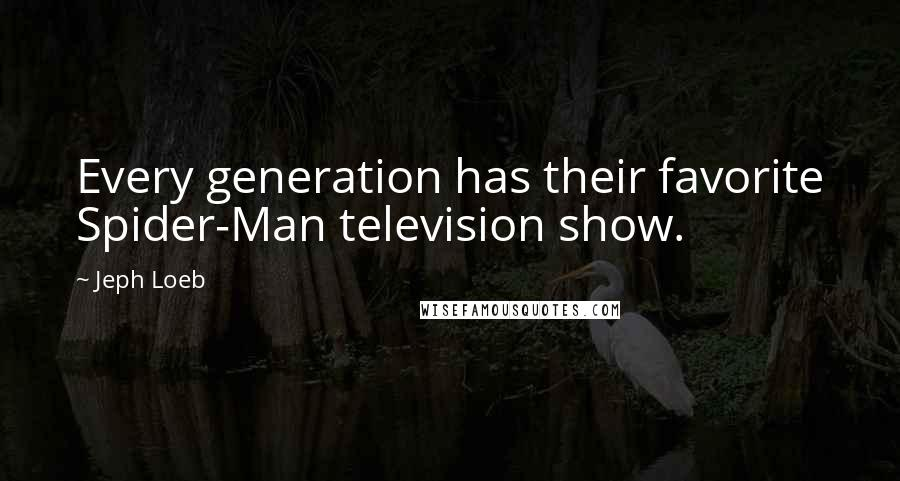 Jeph Loeb quotes: Every generation has their favorite Spider-Man television show.