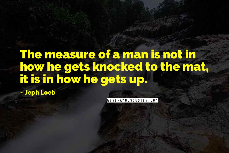 Jeph Loeb quotes: The measure of a man is not in how he gets knocked to the mat, it is in how he gets up.