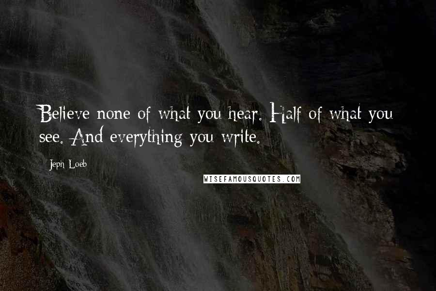 Jeph Loeb quotes: Believe none of what you hear. Half of what you see. And everything you write.