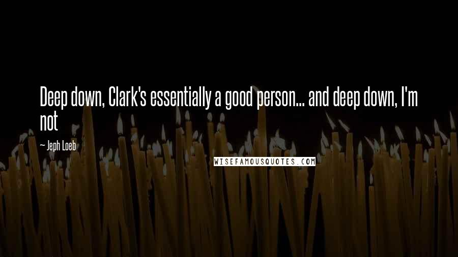 Jeph Loeb quotes: Deep down, Clark's essentially a good person... and deep down, I'm not